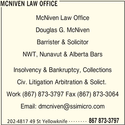 McNiven Law Office (867-873-3797) - Display Ad - McNiven Law Office Douglas G. McNiven Barrister & Solicitor NWT, Nunavut & Alberta Bars Insolvency & Bankruptcy, Collections Civ. Litigation Arbitration & Solict. Work (867) 873-3797 Fax (867) 873-3064 -------- 867 873-3797 202-4817 49 St Yellowknife MCNIVEN LAW OFFICE MCNIVEN LAW OFFICE