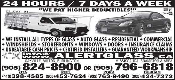 """Alert Glass 24/7 Auto, Residential, Commercial (905-824-8900) - Display Ad - 905905416 398-4585 763-9490452-7624 424-7372 WE INSTALL ALL TYPES OF GLASS   AUTO GLASS   RESIDENTIAL   COMMERCIAL WINDSHIELDS   STOREFRONTS   WINDOWS   DOORS   INSURANCE CLAIMS UNBEATABLE CASH PRICES   CERTIFIED INSTALLERS   GUARANTEED WORKMANSHIP OAKVILLE, MILTON, BURLINGTON MISSISSAUGA, BRAMPTON & AREA """"WE PAY HIGHER DEDUCTIBLES!"""" (905) OR 824-8900 796-6818 DURHAM YORKPEELGTA )( 905"""
