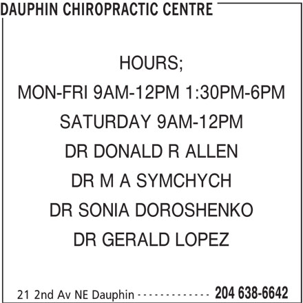 Dauphin Chiropractic Centre (204-638-6642) - Display Ad - DAUPHIN CHIROPRACTIC CENTRE HOURS; MON-FRI 9AM-12PM 1:30PM-6PM SATURDAY 9AM-12PM DR DONALD R ALLEN DR M A SYMCHYCH DR SONIA DOROSHENKO DR GERALD LOPEZ ------------- 204 638-6642 21 2nd Av NE Dauphin