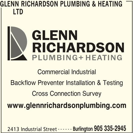 Glenn Richardson Plumbing & Heating (905-335-2945) - Display Ad - Commercial Industrial Backflow Preventer Installation & Testing Cross Connection Survey www.glennrichardsonplumbing.com ------ Burlington 905 335-2945 2413 Industrial Street LTD GLENN RICHARDSON PLUMBING & HEATING LTD GLENN RICHARDSON PLUMBING & HEATING Commercial Industrial Backflow Preventer Installation & Testing Cross Connection Survey www.glennrichardsonplumbing.com ------ Burlington 905 335-2945 2413 Industrial Street