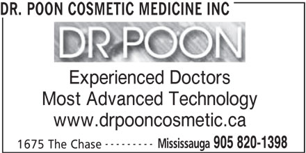 Dr. Poon Cosmetic Medicine Inc (905-820-1398) - Display Ad - DR. POON COSMETIC MEDICINE INC Experienced Doctors Most Advanced Technology www.drpooncosmetic.ca --------- Mississauga 905 820-1398 1675 The Chase