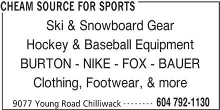 Cheam Source For Sports (604-792-1130) - Display Ad - Ski & Snowboard Gear Hockey & Baseball Equipment BURTON - NIKE - FOX - BAUER Clothing, Footwear, & more -------- 604 792-1130 9077 Young Road Chilliwack CHEAM SOURCE FOR SPORTS