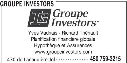 Groupe Investors (450-759-3215) - Annonce illustrée======= - GROUPE INVESTORS Yves Vadnais - Richard Thériault Planification financière globale Hypothèque et Assurances www.groupeinvestors.com -------------- 450 759-3215 430 de Lanaudière Jol