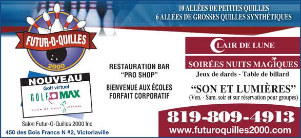 Salon Futur-O-Quilles 2000 (819-758-8211) - Annonce illustrée======= - 6 ALLÉES DE GROSSES QUILLES SYNTHÉTIQUES FUTUR-O-QUILLES LAIR DE LUNE SOIRÉES NUITS MAGIQUES 2000 RESTAURATION BAR Jeux de dards - Table de billard PRO SHOP NOUVEAU Golf virtuel BIENVENUE AUX ÉCOLES SON ET LUMIÈRES 10 ALLÉES DE PETITES QUILLES FORFAIT CORPORATIF (Ven. - Sam. soir et sur réservation pour groupes) 819-809-4913 Salon Futur-O-Quilles 2000 Inc www.futuroquilles2000.com 450 des Bois Francs N #2, Victoriaville