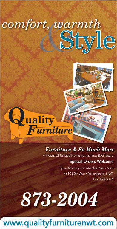 Quality Furniture (867-873-2004) - Display Ad - comfort, warmth Style urniture Furniture & So Much More 4 Floors Of Unique Home Furnishings & Giftware4 Fl Of Uniq Fuishi & Gift Special Orders Welcome Open Monday to Saturday 9am - 6pm 4610 50th Ave   Yellowknife, NWT Fax: 873-9376 873-2004 www.qualityfurniturenwt.com Quality
