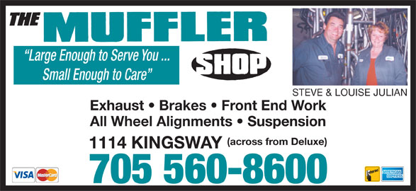 The Muffler Shop (705-560-8600) - Display Ad - Large Enough to Serve You ... Small Enough to Care STEVE & LOUISE JULIAN Exhaust   Brakes   Front End Work All Wheel Alignments   Suspension (across from Deluxe) 1114 KINGSWAY 705 560-8600