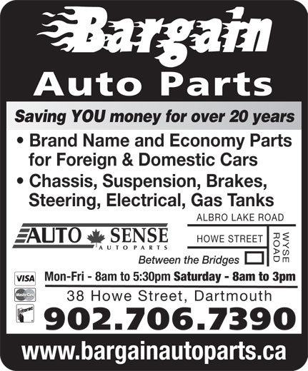 Bargain Auto Parts Ltd (902-464-1818) - Display Ad - Auto Parts Saving YOU money for over 20 years Brand Name and Economy Parts for Foreign & Domestic Cars Chassis, Suspension, Brakes, Steering, Electrical, Gas Tanks ALBRO LAKE ROAD WYSEROAD HOWE STREET Between the Bridges Mon-Fri - 8am to 5:30pm Saturday - 8am to 3pm 38 Howe Street, Dartmouth 902.706.7390 www.bargainautoparts.ca