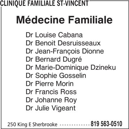 Clinique Familiale St-Vincent (819-563-0510) - Annonce illustrée======= - CLINIQUE FAMILIALE ST-VINCENT Médecine Familiale Dr Louise Cabana Dr Benoit Desruisseaux Dr Jean-François Dionne Dr Bernard Dugré Dr Marie-Dominique Dzineku Dr Sophie Gosselin Dr Pierre Morin Dr Francis Ross Dr Johanne Roy Dr Julie Vigeant 819 563-0510 250 King E Sherbrooke -------------
