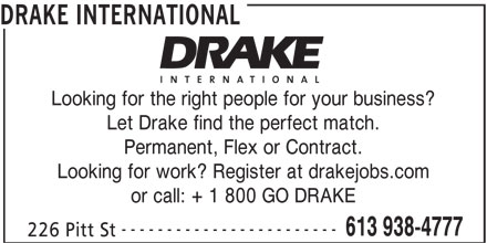 Drake International (613-938-4777) - Display Ad - DRAKE INTERNATIONAL or call: + 1 800 GO DRAKE ------------------------ 613 938-4777 226 Pitt St Looking for the right people for your business? Let Drake find the perfect match. Permanent, Flex or Contract. Looking for work? Register at drakejobs.com