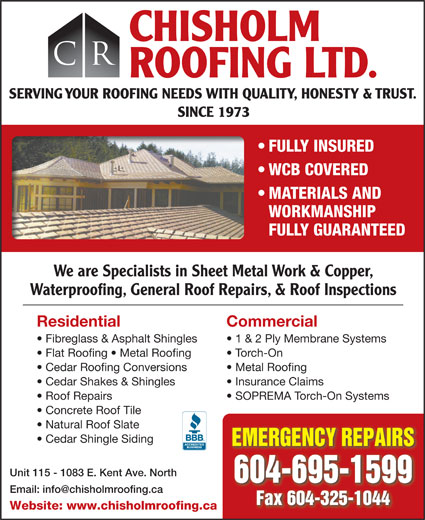 Chisholm Roofing Ltd (604-325-8099) - Display Ad - CHISHOLM CR ROOFING LTD. SERVING YOUR ROOFING NEEDS WITH QUALITY, HONESTY & TRUST. SINCE 1973 FULLY INSURED WCB COVERED MATERIALS AND WORKMANSHIP FULLY GUARANTEED We are Specialists in Sheet Metal Work & Copper, Waterproofing, General Roof Repairs, & Roof Inspections Residential Commercial Fibreglass & Asphalt Shingles 1 & 2 Ply Membrane Systems Flat Roofing   Metal Roofing Torch-On Cedar Roofing Conversions Metal Roofing Cedar Shakes & Shingles Insurance Claims Roof Repairs SOPREMA Torch-On Systems Concrete Roof Tile Cedar Shingle Siding EMERGENCY REPAIRS Unit 115 - 1083 E. Kent Ave. North 604-695-1599 Fax 604-325-1044 Website: www.chisholmroofing.ca Natural Roof Slate