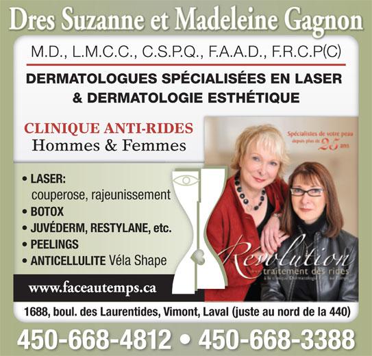 Dermatologie Face Au Temps Inc Drs (450-668-4812) - Annonce illustrée======= - 450-668-4812   450-668-3388 () M.D., L.M.C.C., C.S.P.Q., F.A.A.D., F.R.C.PC DERMATOLOGUES SPÉCIALISÉES EN LASER & DERMATOLOGIE ESTHÉTIQUE CLINIQUE ANTI-RIDES Hommes & Femmes LASER: couperose, rajeunissement BOTOX JUVÉDERM, RESTYLANE, etc. PEELINGS ANTICELLULITE Véla Shape www.faceautemps.ca 1688, boul. des Laurentides, Vimont, Laval juste au nord de la 440