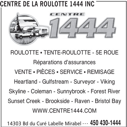Centre De La Roulotte 1444 Inc (450-430-1444) - Annonce illustrée======= - CENTRE DE LA ROULOTTE 1444 INC ROULOTTE   TENTE-ROULOTTE - 5E ROUE Réparations d'assurances VENTE   PIÈCES   SERVICE   REMISAGE Heartland - Gulfstream - Surveyor - Viking Skyline - Coleman - Sunnybrook - Forest River Sunset Creek - Brookside - Raven - Bristol Bay WWW.CENTRE1444.COM --- 450 430-1444 14303 Bd du Curé Labelle Mirabel