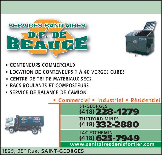 Services Sanitaires DF de Beauce Inc (418-228-1279) - Annonce illustrée======= - SERVICE DE BALANCE DE CAMION Commercial   Industriel   Résidentiel ST-GEORGES (418) 228-1279 THETFORD MINES (418) 332-2880 LAC ETCHEMIN (418) 625-7949 www.sanitairesdenisfortier.com CENTRE DE TRI DE MATÉRIAUX SECS BACS ROULANTS ET COMPOSTEURS 1825, 95 Rue, SAINT-GEORGES CONTENEURS COMMERCIAUXCONTENEURS COMMERCIAUX LOCATION DE CONTENEURS 1 À 40 VERGES CUBES