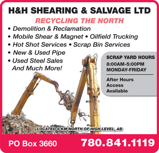 H & H Shearing & Salvage Ltd (780-841-1119) - Display Ad - H&H SHEARING & SALVAGE LTD RECYCLING THE NORTH Demolition & Reclamation Mobile Shear & Magnet   Oilfield Trucking Hot Shot Services   Scrap Bin Services New & Used Pipe SCRAP YARD HOURS Used Steel Sales 8:00AM-5:00PM And Much More! MONDAY-FRIDAY After Hours Access Available LOCATED 8 KM NORTH OF HIGH LEVEL, AB 780.841.1119 PO Box 3660