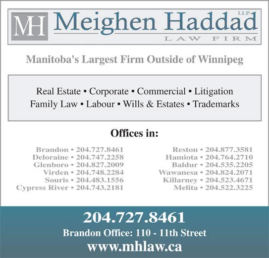 Meighen Haddad LLP (204-727-8461) - Display Ad - Manitoba's Largest Firm Outside of Winnipeg Manitoba's Largest Firm Outside of Winnipeg Real Estate   Corporate   Commercial   Litigation Family Law   Labour   Wills & Estates   Trademarks Offices in: Brandon   204.727.8461 Reston   204.877.3581 Deloraine   204.747.2258 Hamiota   204.764.2710 Glenboro   204.827.2009 Baldur   204.535.2205 Virden   204.748.2284 Wawanesa   204.824.2071 Souris   204.483.1556 Killarney   204.523.4671 Cypress River   204.743.2181 Melita   204.522.3225 204.727.8461 Brandon Office: 110 - 11th Street www.mhlaw.ca Real Estate   Corporate   Commercial   Litigation Family Law   Labour   Wills & Estates   Trademarks Offices in: Brandon   204.727.8461 Reston   204.877.3581 Deloraine   204.747.2258 Hamiota   204.764.2710 Glenboro   204.827.2009 Baldur   204.535.2205 Virden   204.748.2284 Wawanesa   204.824.2071 Souris   204.483.1556 Killarney   204.523.4671 Cypress River   204.743.2181 Melita   204.522.3225 204.727.8461 Brandon Office: 110 - 11th Street www.mhlaw.ca