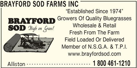 Brayford Sod Farms Inc (705-435-7707) - Display Ad - BRAYFORD SOD FARMS INC Established Since 1974 Growers Of Quality Bluegrasses Wholesale & Retail Fresh From The Farm Field Loaded Or Delivered Member of N.S.G.A. & T.P.I. www.brayfordsod.com -------------------------- 1 800 461-1210