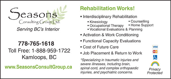 Seasons Consulting Group Ltd (250-314-0377) - Display Ad - Rehabilitation Works! Interdisciplinary Rehabilitation Counselling Kinesiology Home Support Occupational Therapy Vocational Evaluations & Planning Serving BC s Interior Activation & Work Conditioning Functional Capacity Evaluations 778-765-1618 Cost of Future Care Toll Free: 1-888-959-1722 Job Placement & Return to Work Kamloops, BC *Specializing in traumatic injuries and severe illnesses, including brain, www.SeasonsConsultGroup.ca spinal cord, and complex orthopaedic Privacy injuries, and psychiatric concerns. Protected