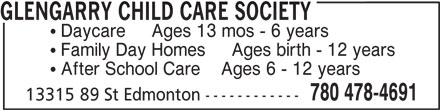 Glengarry Child Care Society (780-478-4691) - Display Ad - GLENGARRY CHILD CARE SOCIETY  Daycare     Ages 13 mos - 6 years  Family Day Homes     Ages birth - 12 years  After School Care    Ages 6 - 12 years 780 478-4691 13315 89 St Edmonton ------------