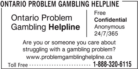 Ontario Problem Gambling Helpline (1-888-320-6115) - Display Ad - Free Ontario Problem Confidential Anonymous Gambling Helpline 24/7/365 Are you or someone you care about struggling with a gambling problem? www.problemgamblinghelpline.ca ------------------------- 1-888-320-6115 Toll Free ONTARIO PROBLEM GAMBLING HELPLINE