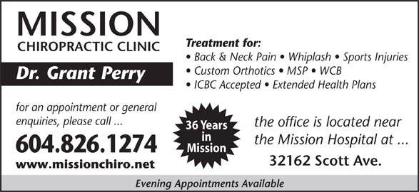 Mission Chiropractic Clinic (604-826-1274) - Display Ad - Custom Orthotics   MSP   WCB Dr. Grant Perry ICBC Accepted   Extended Health Plans for an appointment or general enquiries, please call ... the office is located near 36 Years in Mission 604.826.1274 32162 Scott Ave. www.missionchiro.net the Mission Hospital at ... Evening Appointments Available MISSION Treatment for: CHIROPRACTIC CLINIC Back & Neck Pain   Whiplash   Sports Injuries