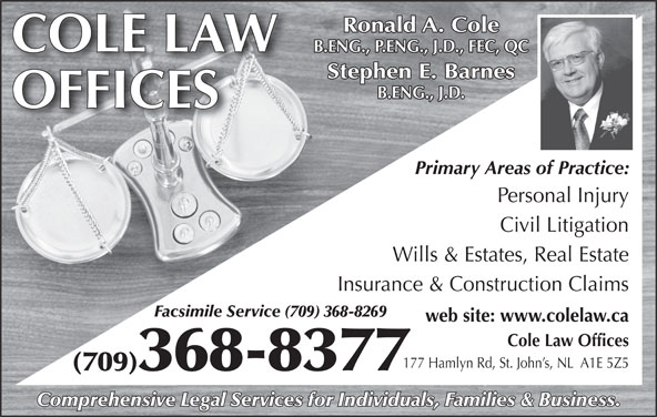 Cole Law Offices (709-368-8377) - Display Ad - Ronald A. Cole COLE LAW B.ENG., P.ENG., J.D., FEC, QC Stephen E. Barnes B.ENG., J.D. OFFICES Primary Areas of Practice: Personal Injury Civil Litigation Wills & Estates, Real Estate Insurance & Construction Claims Facsimile Service (709) 368-8269 web site: www.colelaw.ca Cole Law Offices (709)368-8377 Comprehensive Legal Services for Individuals, Families & Business. 177 Hamlyn Rd, St. John s, NL  A1E 5Z5