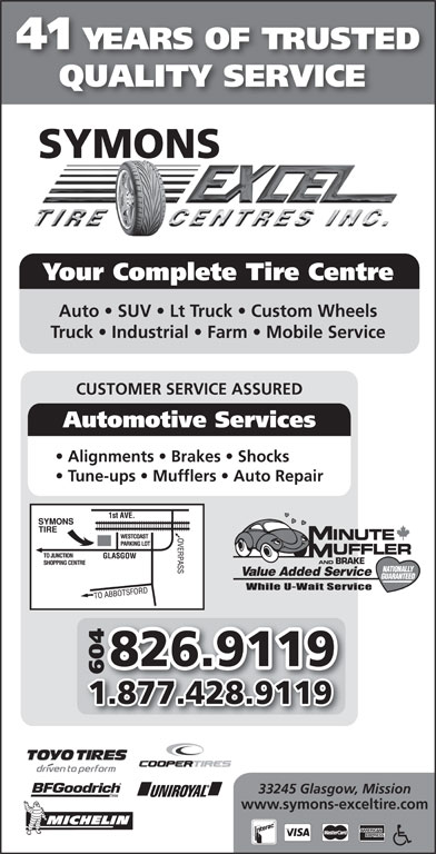 Symons Tire Service (604-826-9119) - Annonce illustrée======= - 41 YEARS OF TRUSTED QUALITY SERVICE SYMONS Your Complete Tire Centre Auto   SUV   Lt Truck   Custom Wheels Truck   Industrial   Farm   Mobile Service CUSTOMER SERVICE ASSURED Automotive Services Alignments   Brakes   Shocks Tune-ups   Mufflers   Auto Repair AND BRAKE Value Added Service 826.9119 6046 1.877.428.9119 33245 Glasgow, Mission www.symons-exceltire.com