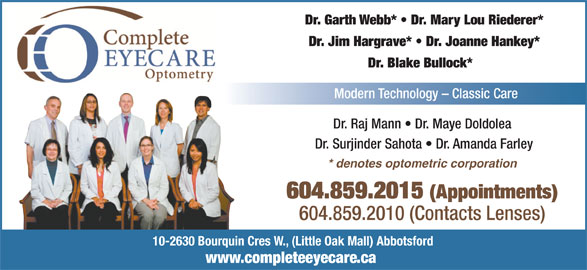 Complete EyeCare Optometry (604-859-2015) - Display Ad - 604.859.2010 (Contacts Lenses) 10-2630 Bourquin Cres W., (Little Oak Mall) Abbotsford www.completeeyecare.ca 604.859.2015 (Appointments) Dr. Garth Webb*   Dr. Mary Lou Riederer* Dr. Jim Hargrave*   Dr. Joanne Hankey* Dr. Blake Bullock* Modern Technology - Classic Care Dr. Raj Mann   Dr. Maye Doldolea * denotes optometric corporation Dr. Surjinder Sahota   Dr. Amanda Farley