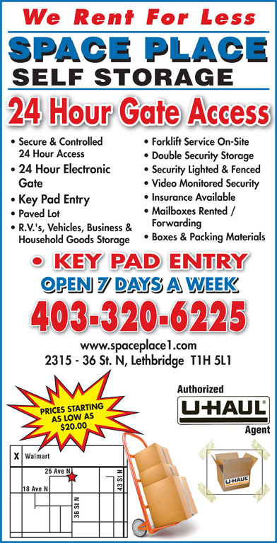 Space Place (403-320-6225) - Display Ad - We Rent For Les SPACE PLACE SELF STORAGE 43 St ve N N18 A 36 St 24 Hour Gate Access Secure & Controlled Forklift Service On-Site 24 Hour Access Double Security Storage Security Lighted & Fenced 24 Hour Electronic Video Monitored Security Gate Insurance Available Key Pad Entry Mailboxes Rented / Paved Lot Forwarding R.V.'s, Vehicles, Business & Boxes & Packing Materials Household Goods Storage KEY PAD ENTRY PAD ENTRY OPEN 7 DAYS A WEEK 403-320-6225 www.spaceplace1.com 2315 - 36 St. N, Lethbridge  T1H 5L1 PRICES STARTING AS LOW AS $20.00 Walmart 26 Ave N