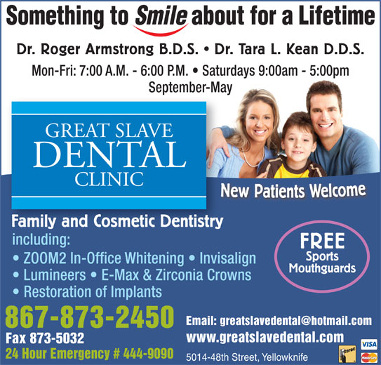 Great Slave Dental Clinic (867-873-2450) - Display Ad - Dr. Roger Armstrong B.D.S.   Dr. Tara L. Kean D.D.S. Mon-Fri: 7:00 A.M. - 6:00 P.M.   Saturdays 9:00am - 5:00pm September-May New Patie s Welcome NFamily and Cosmetic Dentistry including: FREE Sports ZOOM2 In-Office Whitening   Invisalign Mouthguards Lumineers   E-Max & Zirconia Crowns Restoration of Implants 867-873-2450 www.greatslavedental.com Fax 873-5032 24 Hour Emergency # 444-9090 5014-48th Street, Yellowknife Dr. Roger Armstrong B.D.S.   Dr. Tara L. Kean D.D.S. Mon-Fri: 7:00 A.M. - 6:00 P.M.   Saturdays 9:00am - 5:00pm September-May New Patie s Welcome NFamily and Cosmetic Dentistry including: FREE Sports ZOOM2 In-Office Whitening   Invisalign Mouthguards Lumineers   E-Max & Zirconia Crowns Restoration of Implants 867-873-2450 www.greatslavedental.com Fax 873-5032 24 Hour Emergency # 444-9090 5014-48th Street, Yellowknife