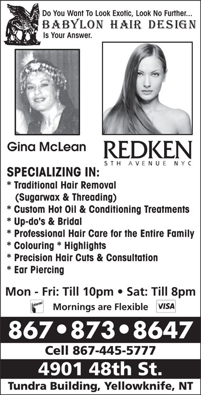 Babylon Hair Design (867-873-8647) - Display Ad - Tundra Building, Yellowknife, NT Is Your Answer. Gina McLean SPECIALIZING IN: * Traditional Hair Removal (Sugarwax & Threading) * Custom Hot Oil & Conditioning Treatments Do You Want To Look Exotic, Look No Further... * Up-do's & Bridal * Professional Hair Care for the Entire Family * Colouring * Highlights * Precision Hair Cuts & Consultation * Ear Piercing Mon - Fri: Till 10pm   Sat: Till 8pm Mornings are Flexible 867 873 8647 Cell 867-445-5777 4901 48th St.