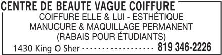 Centre de Beauté Vague Coiffure (819-346-2226) - Annonce illustrée======= - COIFFURE ELLE & LUI - ESTHÉTIQUE MANUCURE & MAQUILLAGE PERMANENT (RABAIS POUR ÉTUDIANTS) ------------------ 819 346-2226 1430 King O Sher CENTRE DE BEAUTE VAGUE COIFFURE