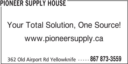 Pioneer Supply House (867-873-3559) - Display Ad - PIONEER SUPPLY HOUSE Your Total Solution, One Source! www.pioneersupply.ca 867 873-3559 362 Old Airport Rd Yellowknife -----