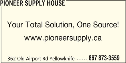 Pioneer Supply House (867-873-3559) - Display Ad - PIONEER SUPPLY HOUSE www.pioneersupply.ca 867 873-3559 362 Old Airport Rd Yellowknife ----- Your Total Solution, One Source!