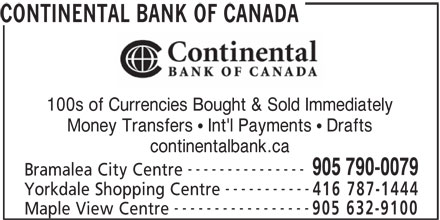 Continental Currency Exchange (905-790-0079) - Display Ad - Bramalea City Centre CONTINENTAL BANK OF CANADA 100s of Currencies Bought & Sold Immediately Money Transfers   Int'l Payments   Drafts continentalbank.ca ----------- --------------- 905 790-0079 Yorkdale Shopping Centre 416 787-1444 ----------------- 905 632-9100 Maple View Centre CONTINENTAL BANK OF CANADA 100s of Currencies Bought & Sold Immediately Money Transfers   Int'l Payments   Drafts continentalbank.ca --------------- 905 790-0079 Bramalea City Centre ----------- Yorkdale Shopping Centre 416 787-1444 ----------------- 905 632-9100 Maple View Centre