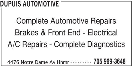 Dupuis Automotive (705-969-3648) - Display Ad - --------- Complete Automotive Repairs A/C Repairs - Complete Diagnostics 4476 Notre Dame Av Hnmr Brakes & Front End - Electrical 705 969-3648 DUPUIS AUTOMOTIVE