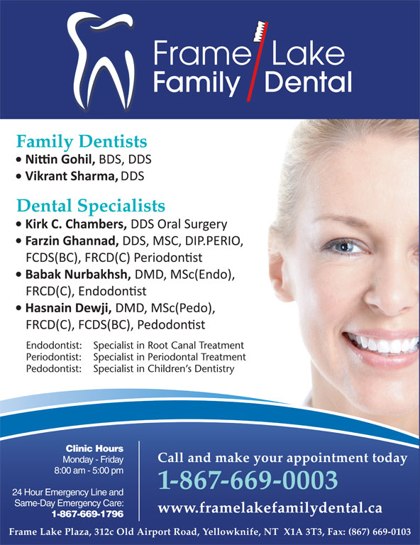 Frame Lake Family Dental (867-669-0003) - Display Ad - Frame  Lake Family   Dental Family Dentists Frame Lake Plaza, 312c Old Airport Road, Yellowknife, NT  X1A 3T3, Fax: (867) 669-0103 * Frame Lake Family Dental is owned and operated by Dr. H.M. Adam, Adam Dental Clinic Endodontist: Specialist in Root Canal Treatment Periodontist: Specialist in Periodontal Treatment Pedodontist: Specialist in Children s Dentistry Clinic Hours Call and make your appointment today Monday - Friday Call and make your appointment today Monday - Friday 8:00 am - 5:00 pm 1-867-669-0003 24 Hour Emergency Line and 1-867-669-0003 Same-Day Emergency Care: 24 Hour Emergency Line and www.framelakefamilydental.ca 1-867-669-1796 Same-Day Emergency Care: www.framelakefamilydental.ca 1-867-669-1796 Dental Specialists