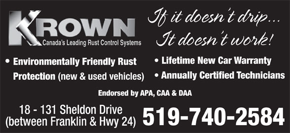 Krown Rust Control (519-740-2584) - Display Ad - If it doesn t drip... It doesn t work! Canada s Leading Rust Control Systems Environmentally Friendly Rust Annually Certified Technicians Protection (new & used vehicles) Endorsed by APA, CAA & DAA Lifetime New Car Warranty Protection (new & used vehicles) Endorsed by APA, CAA & DAA 18 - 131 Sheldon Drive 519-740-2584 (between Franklin & Hwy 24) Annually Certified Technicians 18 - 131 Sheldon Drive 519-740-2584 (between Franklin & Hwy 24) If it doesn t drip... It doesn t work! Canada s Leading Rust Control Systems Lifetime New Car Warranty Environmentally Friendly Rust