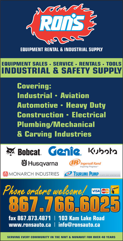 Ron's Equipment Rental & Industrial Supply Ltd (867-766-6025) - Display Ad - RENTALS Covering: TOOLS INDUSTRIAL & SAFETY SUPPLY SERVICE EQUIPMENT RENTAL & INDUSTRIAL SUPPLY EQUIPMENT SALES IndustrialAviation AutomotiveHeavy Duty ConstructionElectrical Plumbing/Mechanical & Carving Industries Phone orders welcome! 867.766.6025 fax 867.873.4871 103 Kam Lake Road www.ronsauto.ca SERVING EVERY COMMUNITY IN THE NWT & NUNAVUT FOR OVER 40 YEARS