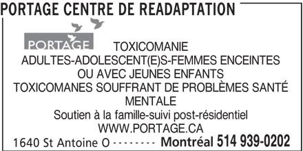 Portage Centre de Réadaptation (514-939-0202) - Annonce illustrée======= - PORTAGE CENTRE DE READAPTATION TOXICOMANIE ADULTES-ADOLESCENT(E)S-FEMMES ENCEINTES OU AVEC JEUNES ENFANTS TOXICOMANES SOUFFRANT DE PROBLÈMES SANTÉ MENTALE Soutien à la famille-suivi post-résidentiel WWW.PORTAGE.CA -------- 514 939-0202 1640 St Antoine O PORTAGE CENTRE DE READAPTATION TOXICOMANIE ADULTES-ADOLESCENT(E)S-FEMMES ENCEINTES OU AVEC JEUNES ENFANTS TOXICOMANES SOUFFRANT DE PROBLÈMES SANTÉ MENTALE Soutien à la famille-suivi post-résidentiel WWW.PORTAGE.CA -------- Montréal 514 939-0202 1640 St Antoine O Montréal