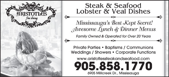 Aristotle's Steak & Seafood (905-858-1770) - Annonce illustrée======= - 905.858.1770 6905 Millcreek Dr., Mississauga Steak & Seafood Lobster & Veal Dishes Mississauga s Best Kept Secret! Awesome Lunch & Dinner Menus Family Owned & Operated for Over 20 Years Private Parties   Baptisms / Communions Weddings / Showers   Corporate Functions www.aristotlessteakandseafood.com
