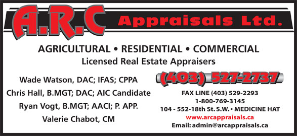 A R C Appraisals Ltd (403-527-2737) - Display Ad - Valerie Chabot, CM Appraisals Ltd. AGRICULTURAL   RESIDENTIAL   COMMERCIAL Licensed Real Estate Appraisers (403) 527-2737 Wade Watson, DAC; IFAS; CPPA (403) 527-2737 FAX LINE (403) 529-2293 Chris Hall, B.MGT; DAC; AIC Candidate 1-800-769-3145 Ryan Vogt, B.MGT; AACI; P. APP. 104 - 552-18th St. S.W.   MEDICINE HAT www.arcappraisals.ca