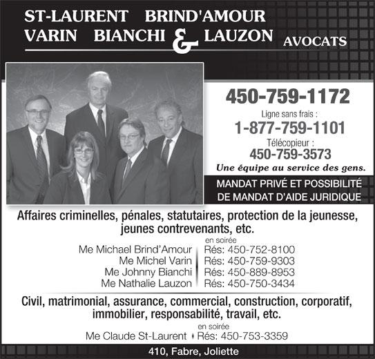 St-Laurent Brind'Amour Bianchi Varin Lauzon & Jean (450-759-1172) - Annonce illustrée======= - immobilier, responsabilité, travail, etc. en soirée Me Claude St-LaurentRés: 450-753-3359 410, Fabre, Joliette ST-LAURENT   BRIND'AMOUR VARIN   BIANCHI       LAUZON AVOCATS 450-759-1172 Ligne sans frais : 1-877-759-1101 Télécopieur : 450-759-3573 Une équipe au service des gens. MANDAT PRIVÉ ET POSSIBILITÉ DE MANDAT D AIDE JURIDIQUE Affaires criminelles, pénales, statutaires, protection de la jeunesse, jeunes contrevenants, etc. en soirée Me Michael Brind Amour Rés: 450-752-8100 Me Michel Varin Rés: 450-759-9303 Me Johnny Bianchi Rés: 450-889-8953 & Me Nathalie Lauzon Rés: 450-750-3434 Civil, matrimonial, assurance, commercial, construction, corporatif,