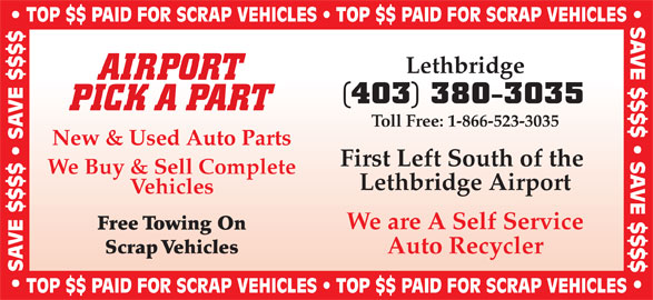 Airport Pick A Part (403-380-3035) - Display Ad - TOP $$ PAID FOR SCRAP VEHICLES   TOP $$ PAID FOR SCRAP VEHICLES SAVE $$$$   SAVE $$$$  TOP $$ PAID FOR SCRAP VEHICLES   TOP $$ PAID FOR SCRAP VEHICLES Lethbridge AIRPORT (403) 380-3035 PICK A PART Toll Free: 1-866-523-3035 New & Used Auto Parts First Left South of the We Buy & Sell Complete Lethbridge Airport Vehicles We are A Self Service Free Towing On Scrap Vehicles Auto Recycler SAVE $$$$   SAVE $$$$