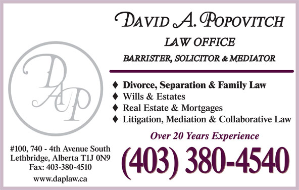 Popovitch David A Law Office (403-380-4540) - Display Ad - Divorce, Separation & Family Law Wills & Estates Real Estate & Mortgages Litigation, Mediation & Collaborative Law Over 20 Years Experience #100, 740 - 4th Avenue South Lethbridge, Alberta T1J 0N9 Fax: 403-380-4510 (403) 380-4540 www.daplaw.ca