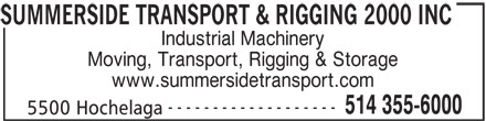Summerside Transport & Rigging 2000 (514-355-6000) - Display Ad - INC Industrial Machinery Moving, Transport, Rigging & Storage www.summersidetransport.com ------------------- 514 355-6000 5500 Hochelaga SUMMERSIDE TRANSPORT & RIGGING 2000