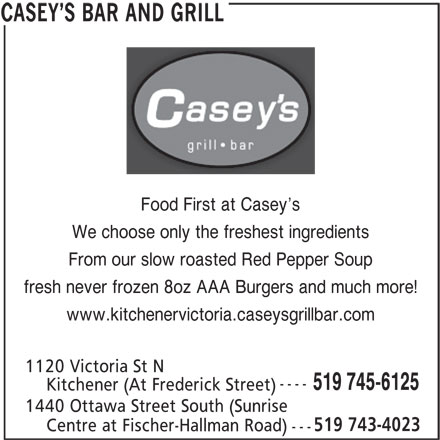 Casey's Bar & Grill (519-745-6125) - Annonce illustrée======= - S BAR AND GRILL Food First at Casey s We choose only the freshest ingredients From our slow roasted Red Pepper Soup fresh never frozen 8oz AAA Burgers and much more! www.kitchenervictoria.caseysgrillbar.com 1120 Victoria St N ---- 519 745-6125 Kitchener (At Frederick Street) 1440 Ottawa Street South (Sunrise --- CASEY 519 743-4023 Centre at Fischer-Hallman Road)