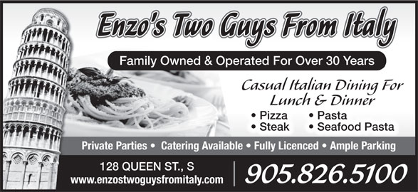Enzo's Two Guys From Italy (905-826-5100) - Annonce illustrée======= - Family Owned & Operated For Over 30 Years Casual Italian Dining For Lunch & Dinner Pasta  Pizza  P Seafood Pasta  Steak Private Parties    Catering Available   Fully Licenced   Ample Parking 128 QUEEN ST., S 905.826.5100 www.enzostwoguysfromitaly.com