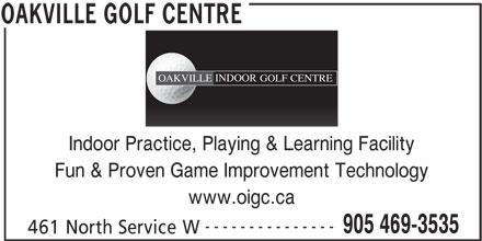 Oakville Golf Centre (905-469-3535) - Annonce illustrée======= - www.oigc.ca --------------- 905 469-3535 461 North Service W OAKVILLE GOLF CENTRE INDOOR CENTREOAKVILLE GOLF Indoor Practice, Playing & Learning Facility Fun & Proven Game Improvement Technology