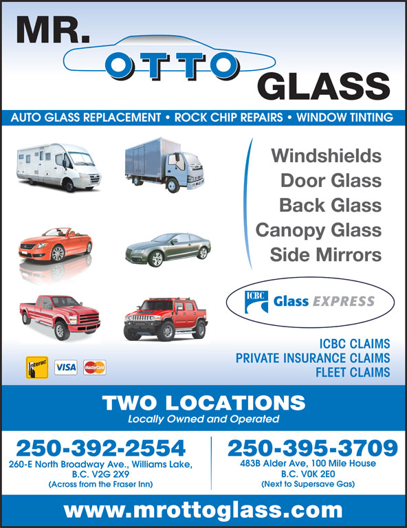 Mr Otto Glass Williams Lake (250-392-2554) - Display Ad - AUTO GLASS REPLACEMENT   ROCK CHIP REPAIRS   WINDOW TINTING Windshields Door Glass Back Glass Canopy Glass Side Mirrors ICBC CLAIMS PRIVATE INSURANCE CLAIMS FLEET CLAIMS TWO LOCATIONS Locally Owned and Operated 250-395-3709250-392-2554 483B Alder Ave, 100 Mile House 260-E North Broadway Ave., Williams Lake, B.C. V0K 2E0 B.C. V2G 2X9 (Next to Supersave Gas) (Across from the Fraser Inn) www.mrottoglass.com