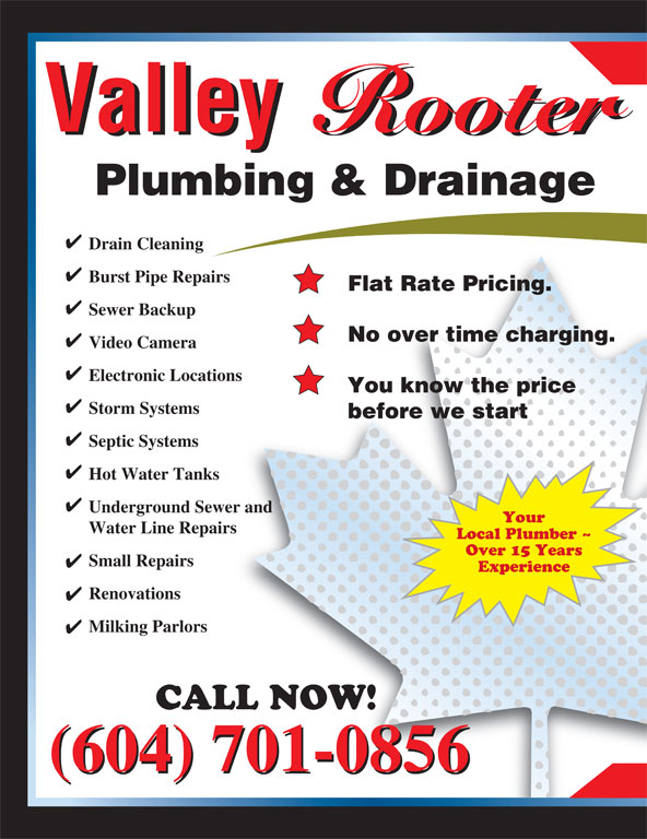Valley Rooter Ltd (604-792-1434) - Annonce illustrée======= - Valley Rooter Valley Rooter Plumbing & Drainage Drain Cleaning Burst Pipe Repairs Flat Rate Pricing. Sewer Backup No over time charging. Video Camera Electronic Locations You know the price Storm Systems before we start Septic Systems Hot Water Tanks Underground Sewer and Your Water Line Repairs Local Plumber ~ Over 15 Years Small Repairs Experience Renovations Milking Parlors CALL NOW! (604) 701-0856 Valley Rooter Valley Rooter Plumbing & Drainage Drain Cleaning Burst Pipe Repairs Flat Rate Pricing. Sewer Backup No over time charging. Video Camera Electronic Locations You know the price Storm Systems before we start Septic Systems Hot Water Tanks Underground Sewer and Your Water Line Repairs Local Plumber ~ Over 15 Years Small Repairs Experience Renovations Milking Parlors CALL NOW! (604) 701-0856